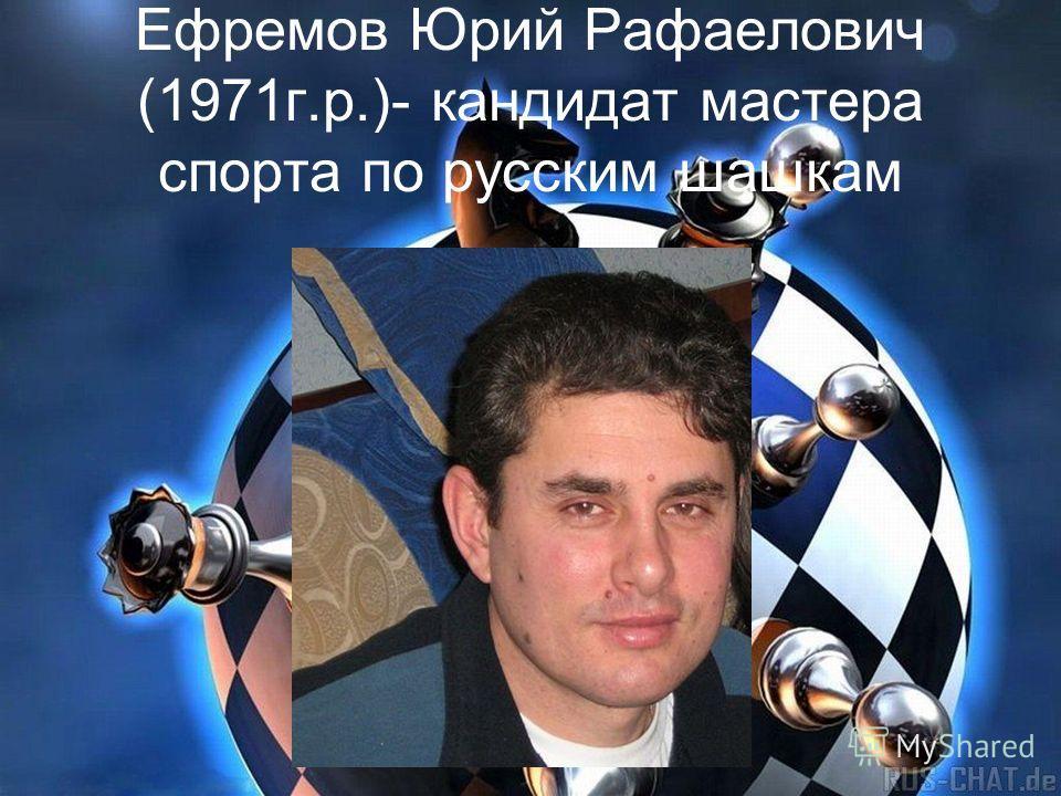 Ефремов Юрий Рафаелович (1971 г.р.)- кандидат мастера спорта по русским шашкам