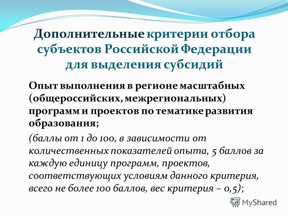 Дополнительные критерии отбора субъектов Российской Федерации для выделения субсидий Опыт выполнения в регионе масштабных (общероссийских, межрегиональных) программ и проектов по тематике развития образования; (баллы от 1 до 100, в зависимости от кол
