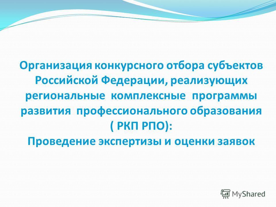 Организация конкурсного отбора субъектов Российской Федерации, реализующих региональные комплексные программы развития профессионального образования ( РКП РПО): Проведение экспертизы и оценки заявок