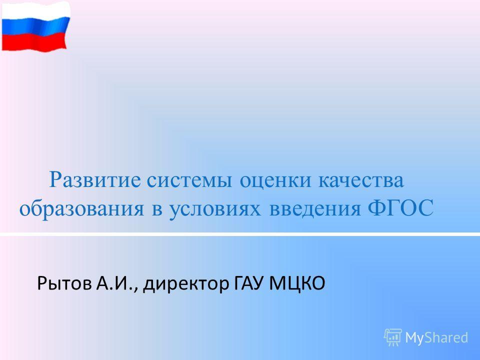 Развитие системы оценки качества образования в условиях введения ФГОС Рытов А.И., директор ГАУ МЦКО