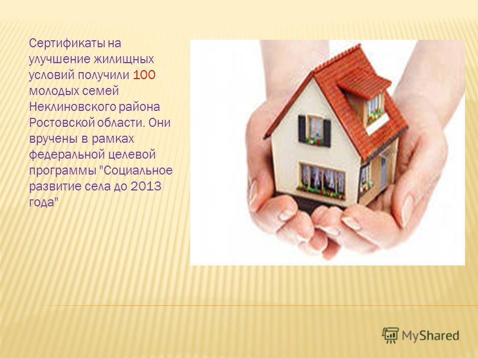 Сертификаты на улучшение жилищных условий получили 100 молодых семей Неклиновского района Ростовской области. Они вручены в рамках федеральной целевой программы Социальное развитие села до 2013 года