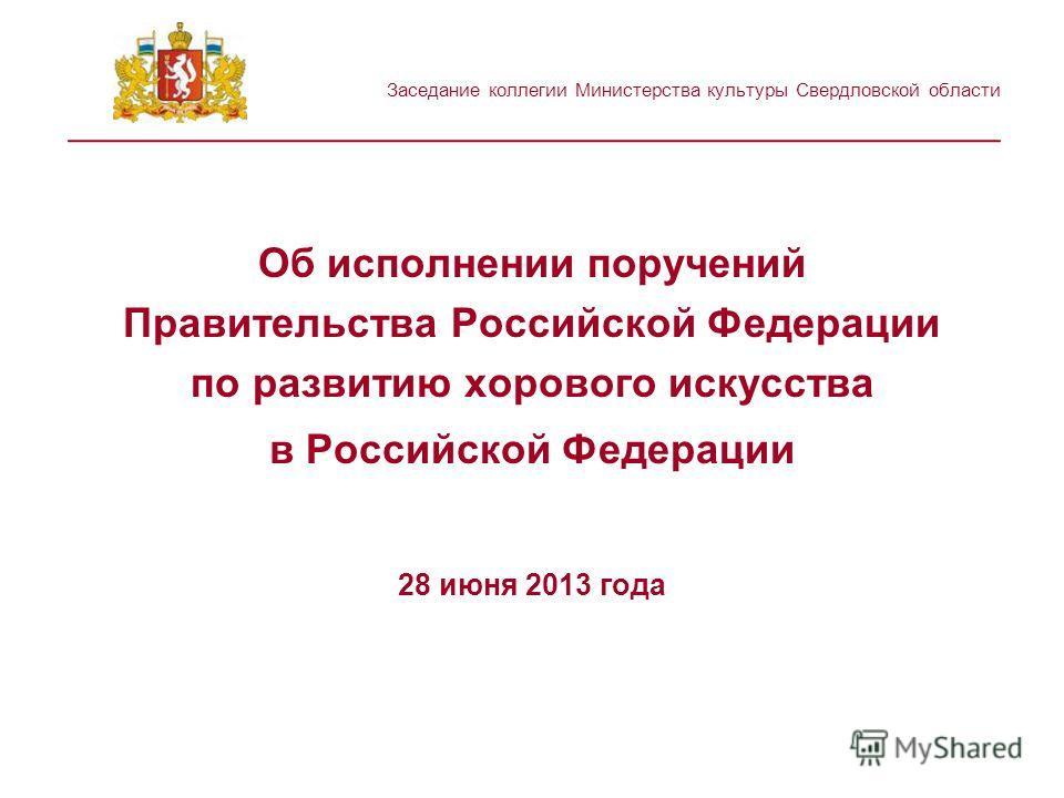 Заседание коллегии Министерства культуры Свердловской области _______________________________________________ Об исполнении поручений Правительства Российской Федерации по развитию хорового искусства в Российской Федерации 28 июня 2013 года