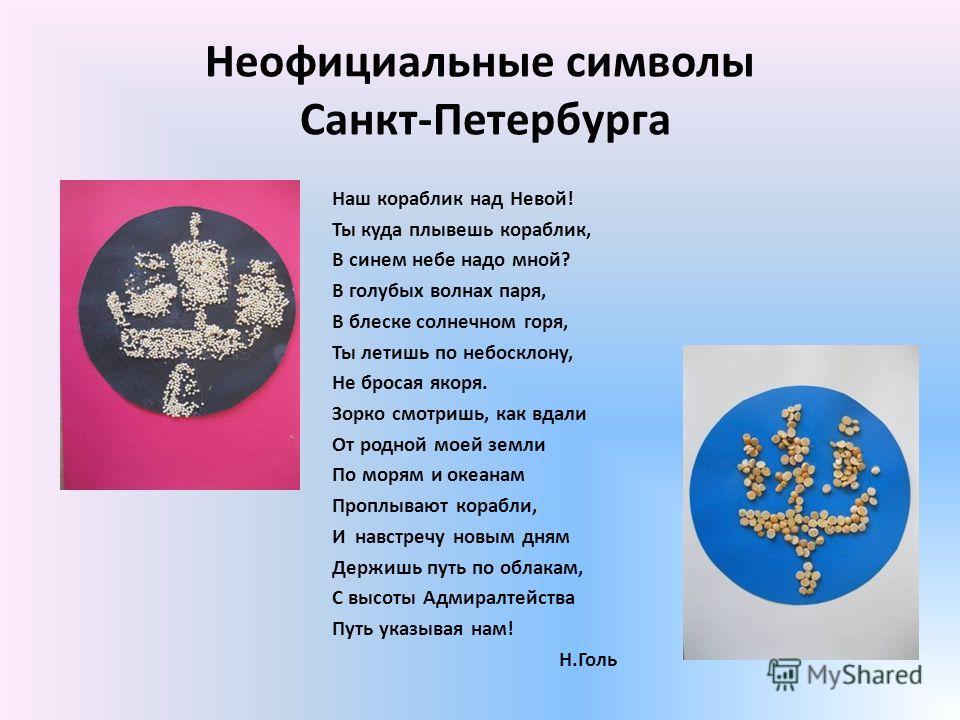 Неофициальные символы Санкт-Петербурга Наш кораблик над Невой! Ты куда плывешь кораблик, В синем небе надо мной? В голубых волнах паря, В блеске солнечном горя, Ты летишь по небосклону, Не бросая якоря. Зорко смотришь, как вдали От родной моей земли