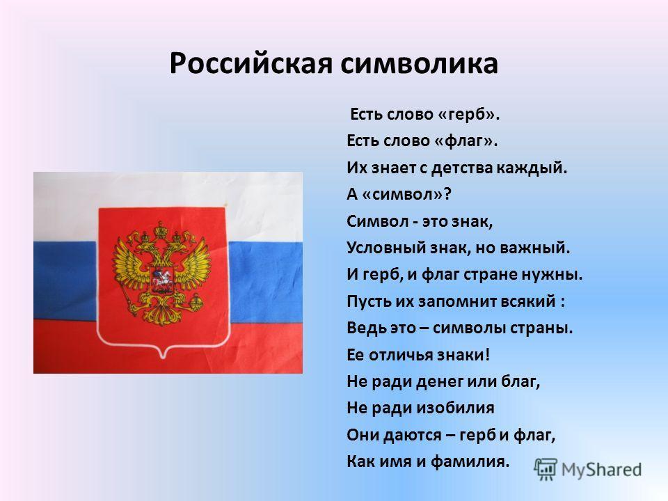 Российская символика Есть слово «герб». Есть слово «флаг». Их знает с детства каждый. А «символ»? Символ - это знак, Условный знак, но важный. И герб, и флаг стране нужны. Пусть их запомнит всякий : Ведь это – символы страны. Ее отличья знаки! Не рад