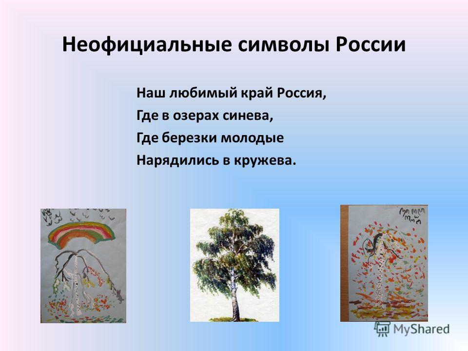 Неофициальные символы России Наш любимый край Россия, Где в озерах синева, Где березки молодые Нарядились в кружева.