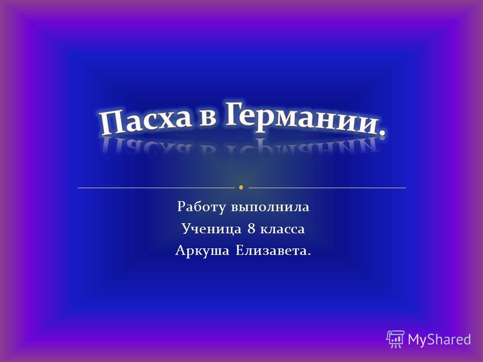 Работу выполнила Ученица 8 класса Аркуша Елизавета.