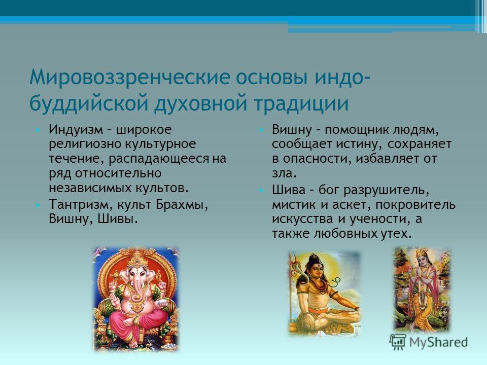 Мировоззренческие основы индо- буддийской духовной традиции Индуизм – широкое религиозно культурное течение, распадающееся на ряд относительно независимых культов. Тантризм, культ Брахмы, Вишну, Шивы. Вишну – помощник людям, сообщает истину, сохраняе