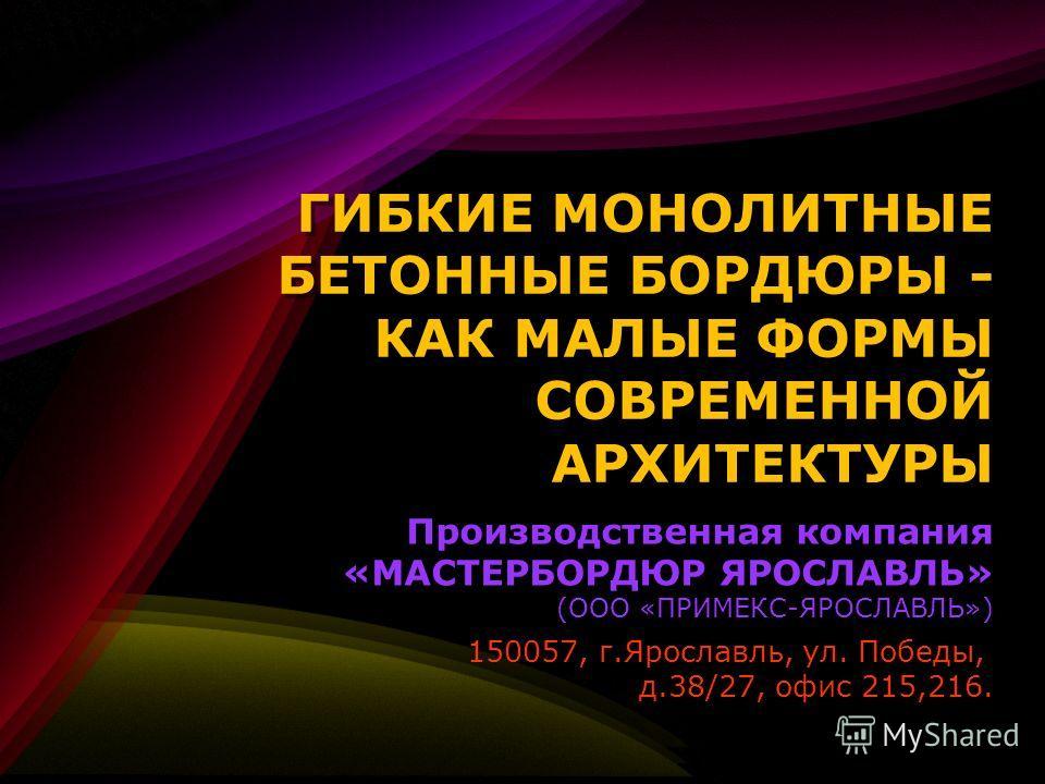 ГИБКИЕ МОНОЛИТНЫЕ БЕТОННЫЕ БОРДЮРЫ - КАК МАЛЫЕ ФОРМЫ СОВРЕМЕННОЙ АРХИТЕКТУРЫ Производственная компания «МАСТЕРБОРДЮР ЯРОСЛАВЛЬ» (ООО «ПРИМЕКС-ЯРОСЛАВЛЬ») Производственная компания «МАСТЕРБОРДЮР ЯРОСЛАВЛЬ» (ООО «ПРИМЕКС-ЯРОСЛАВЛЬ») 150057, г.Ярославль