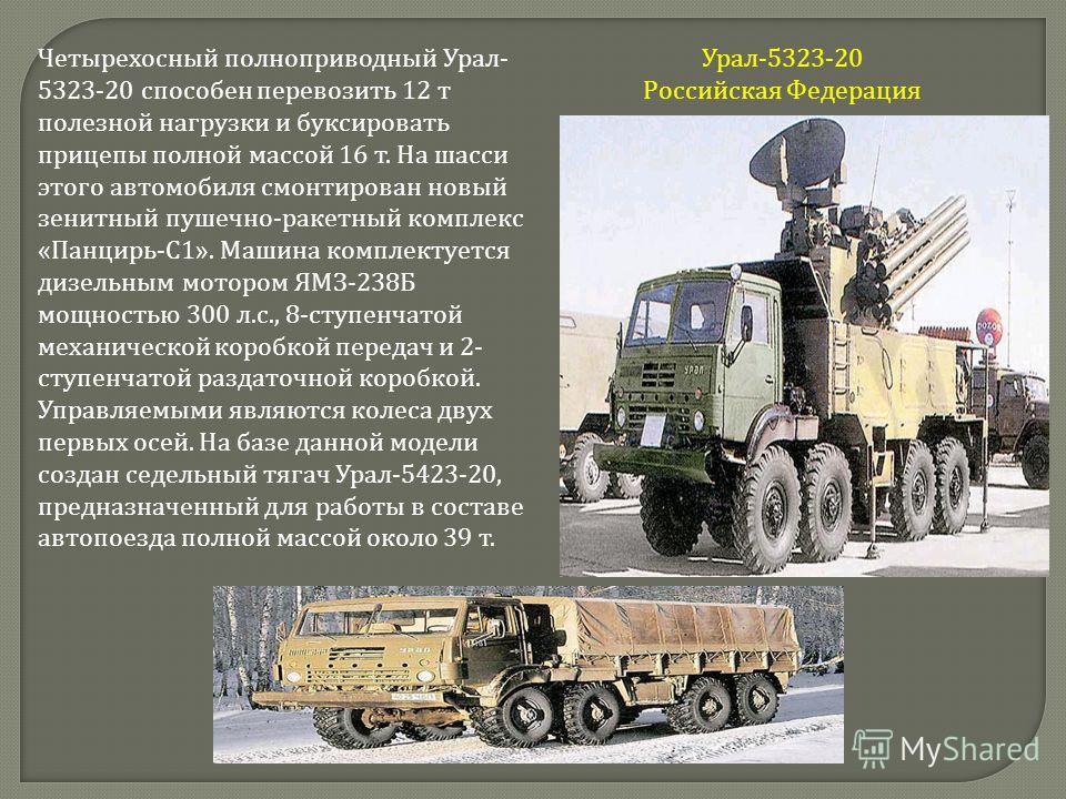 Урал -5323-20 Российская Федерация Четырехосный полноприводный Урал - 5323-20 способен перевозить 12 т полезной нагрузки и буксировать прицепы полной массой 16 т. На шасси этого автомобиля смонтирован новый зенитный пушечно - ракетный комплекс « Панц