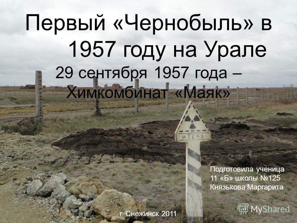 Первый «Чернобыль» в 1957 году на Урале 29 сентября 1957 года – Химкомбинат «Маяк» г. Снежинск 2011 Подготовила ученица 11 «Б» школы 125 Князькова Маргарита