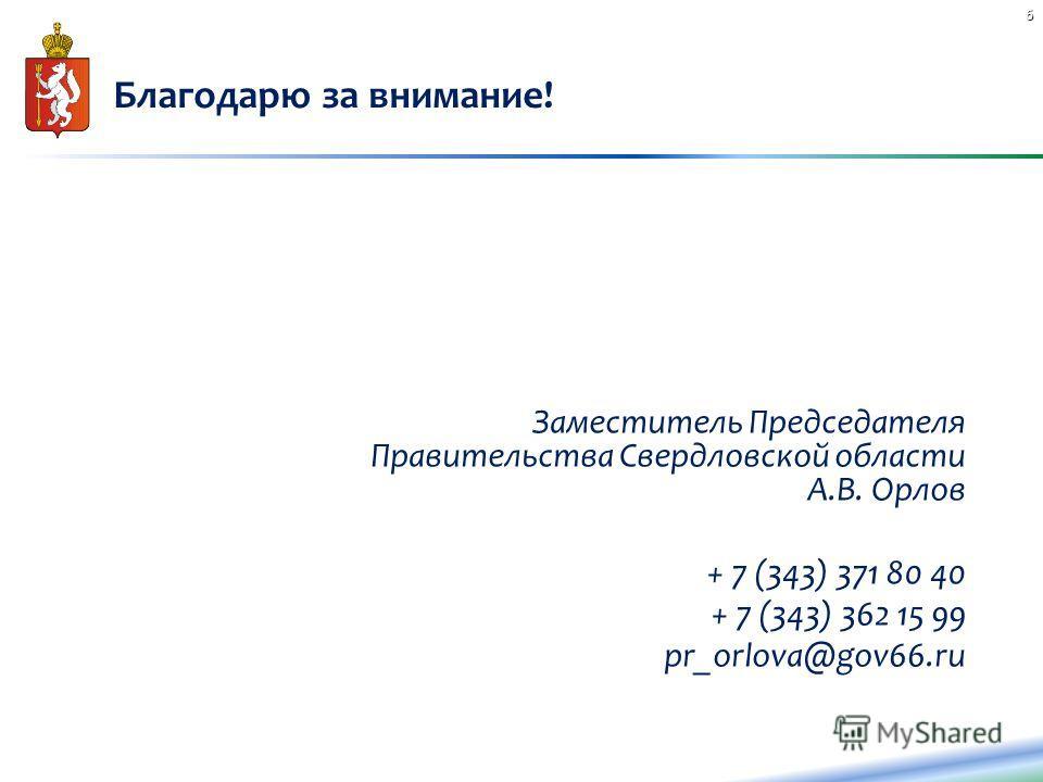 Благодарю за внимание! Заместитель Председателя Правительства Свердловской области А.В. Орлов + 7 (343) 371 80 40 + 7 (343) 362 15 99 pr_orlova@gov66. ru 6
