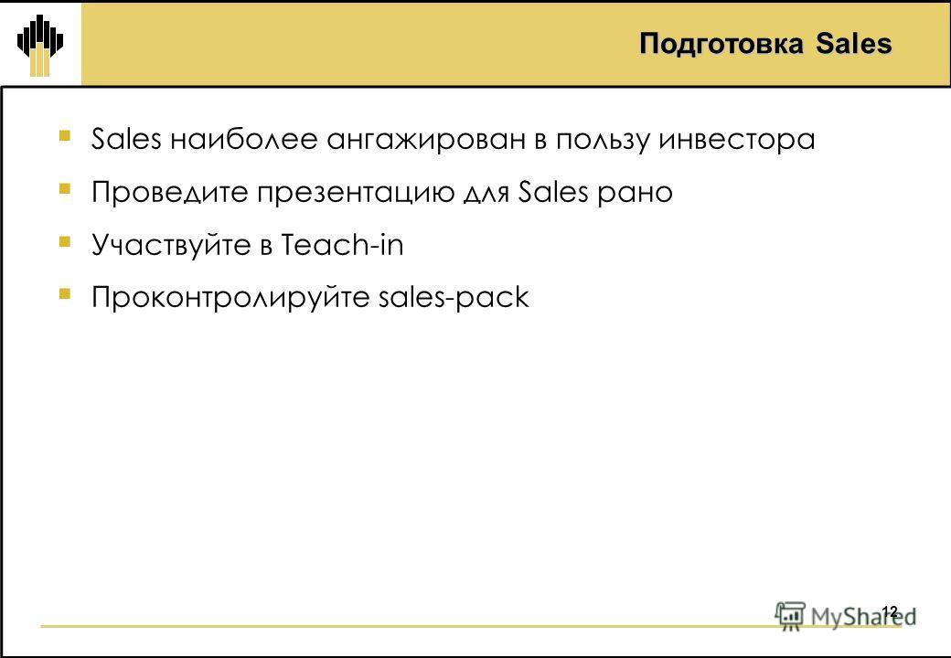 12 Подготовка Sales Sales наиболее ангажирован в пользу инвестора Проведите презентацию для Sales рано Участвуйте в Teach-in Проконтролируйте sales-pack
