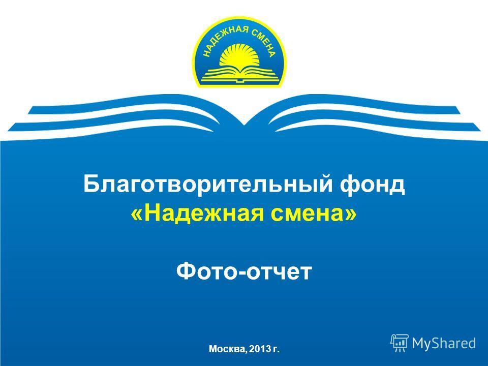 Благотворительный фонд «Надежная смена» Фото-отчет Москва, 2013 г.