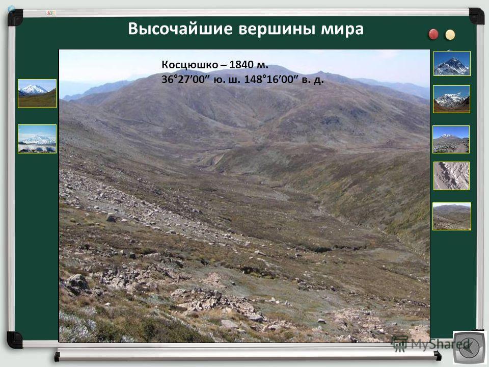 Высочайшие вершины мира Джомолунгма (Эверест, Сагарматха) - 8848 м. 27°5917 с. ш. 86°5531 в. д. Аконкагуа – 6959 м. 32°3900 ю. ш. 70°0000 з. д. Мак - Кинли – 6194 м. 63°0410 с. ш. 151°0026 з. д. Килиманджаро – 5895 м. 3°0400 ю. ш. 37°2133 в. д. Эльбр