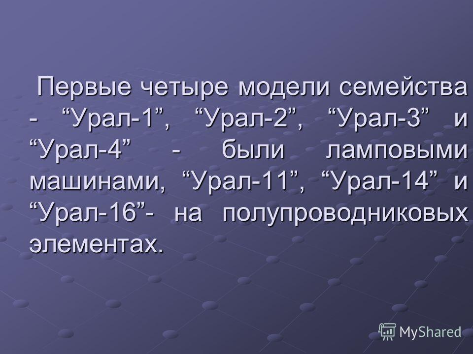 Первые четыре модели семейства - Урал-1, Урал-2, Урал-3 и Урал-4 - были ламповыми машинами, Урал-11, Урал-14 и Урал-16- на полупроводниковых элементах. Первые четыре модели семейства - Урал-1, Урал-2, Урал-3 и Урал-4 - были ламповыми машинами, Урал-1