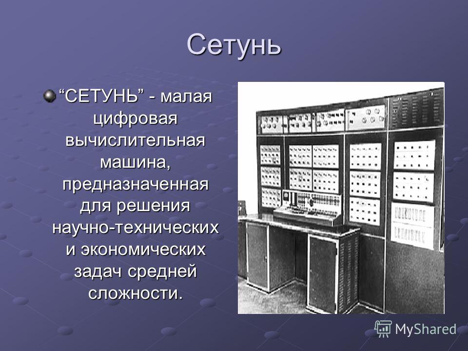 Сетунь СЕТУНЬ - малая цифровая вычислительная машина, предназначенная для решения научно-технических и экономических задач средней сложности.