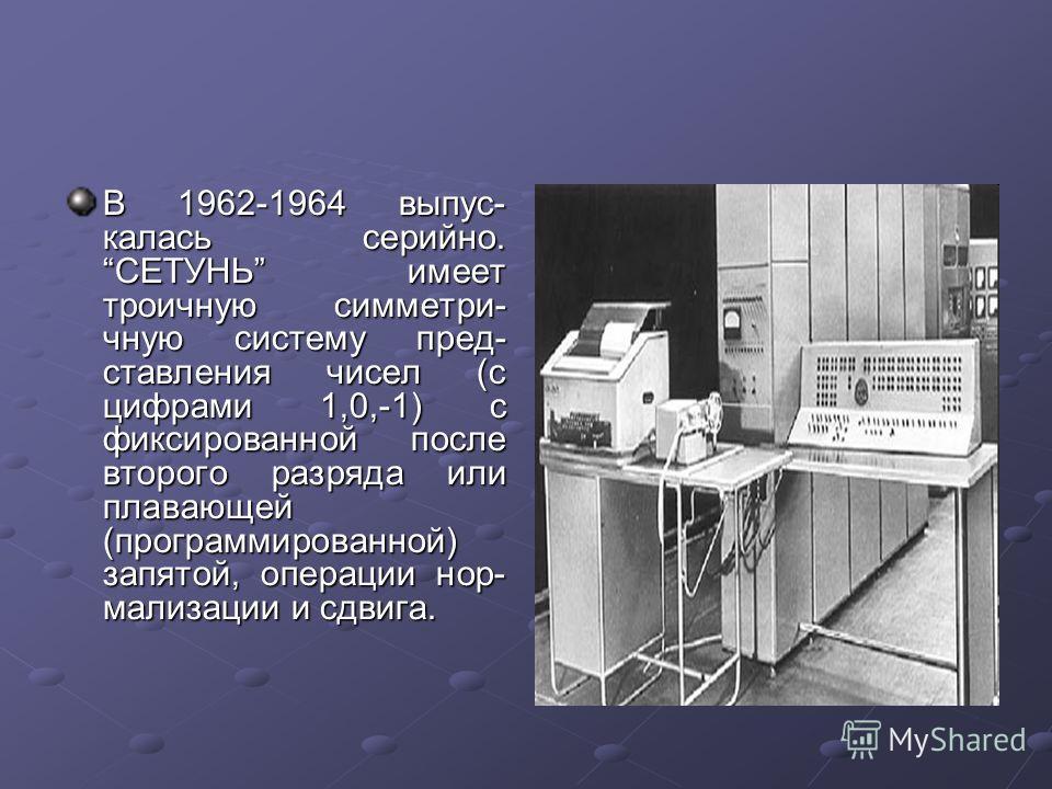 В 1962-1964 выпускалась серийно. СЕТУНЬ имеет троичную симметричную систему представления чисел (с цифрами 1,0,-1) с фиксированной после второго разряда или плавающей (программированной) запятой, операции нормализации и сдвига.