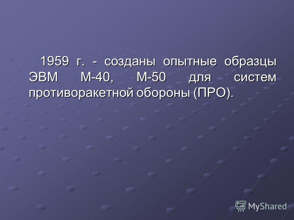 1959 г. - созданы опытные образцы ЭВМ М-40, М-50 для систем противоракетной обороны (ПРО).