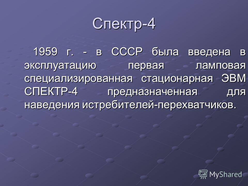 Спектр-4 1959 г. - в СССР была введена в эксплуатацию первая ламповая специализированная стационарная ЭВМ СПЕКТР-4 предназначенная для наведения истребителей-перехватчиков.