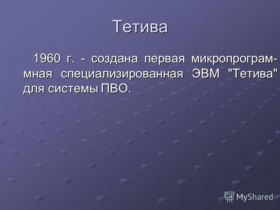 Тетива 1960 г. - создана первая микро программная специализированная ЭВМ Тетива для системы ПВО.