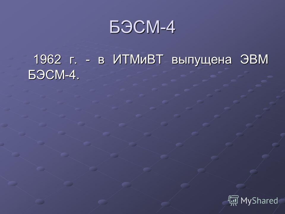 БЭСМ-4 1962 г. - в ИТМиВТ выпущена ЭВМ БЭСМ-4.