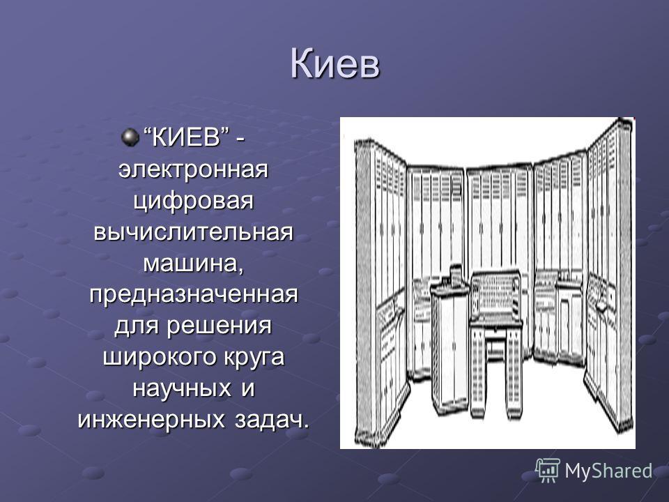Киев КИЕВ - электронная цифровая вычислительная машина, предназначенная для решения широкого круга научных и инженерных задач.