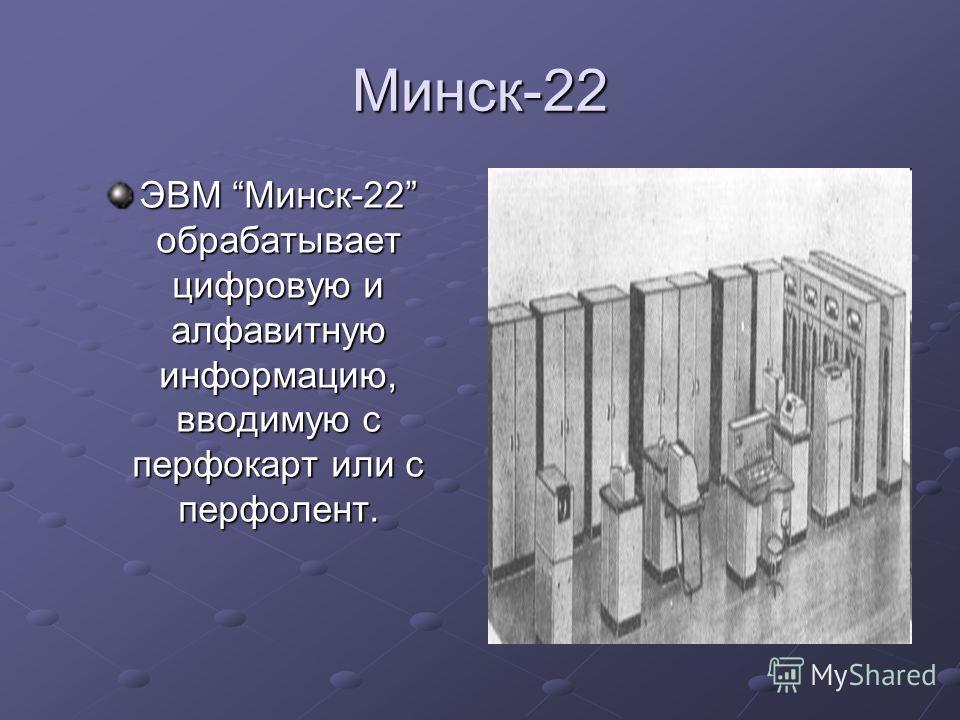 Минск-22 ЭВМ Минск-22 обрабатывает цифровую и алфавитную информацию, вводимую с перфокарт или с перфолент.