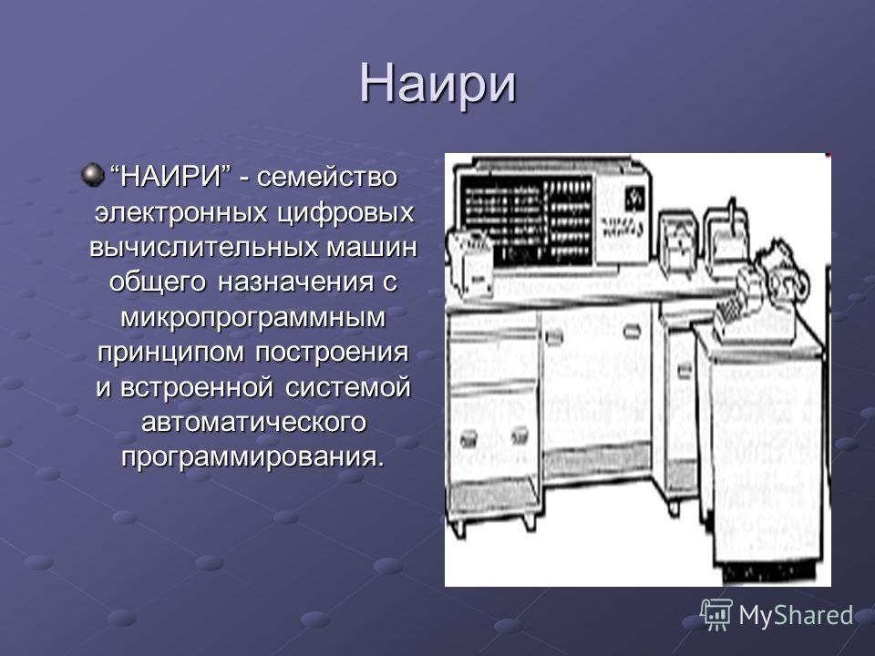 Наири НАИРИ - семейство электронных цифровых вычислительных машин общего назначения с микропрограммным принципом построения и встроенной системой автоматического программирования.