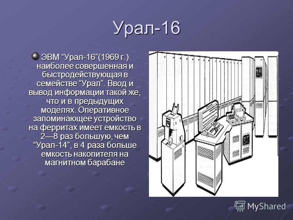 Урал-16 ЭВМ Урал-16(1969 г.) наиболее совершенная и быстродействующая в семействе Урал. Ввод и вывод информации такой же, что и в предыдущих моделях. Оперативное запоминающее устройство на ферритах имеет емкость в 28 раз большую, чем Урал-14, в 4 раз