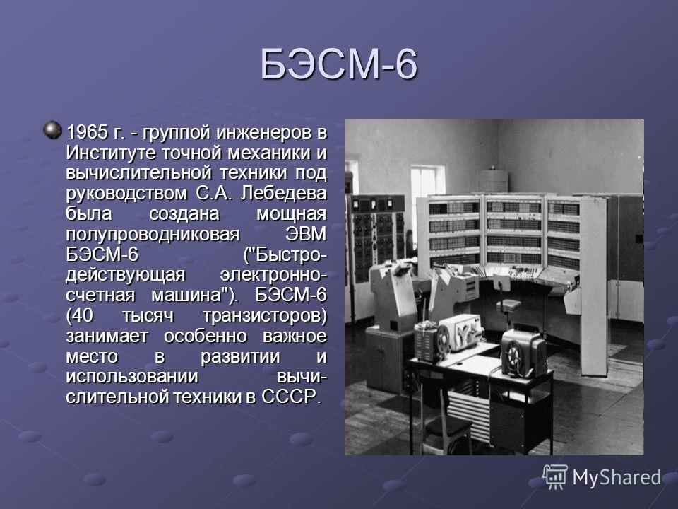 БЭСМ-6 1965 г. - группой инженеров в Институте точной механики и вычислительной техники под руководством С.А. Лебедева была создана мощная полупроводниковая ЭВМ БЭСМ-6 (