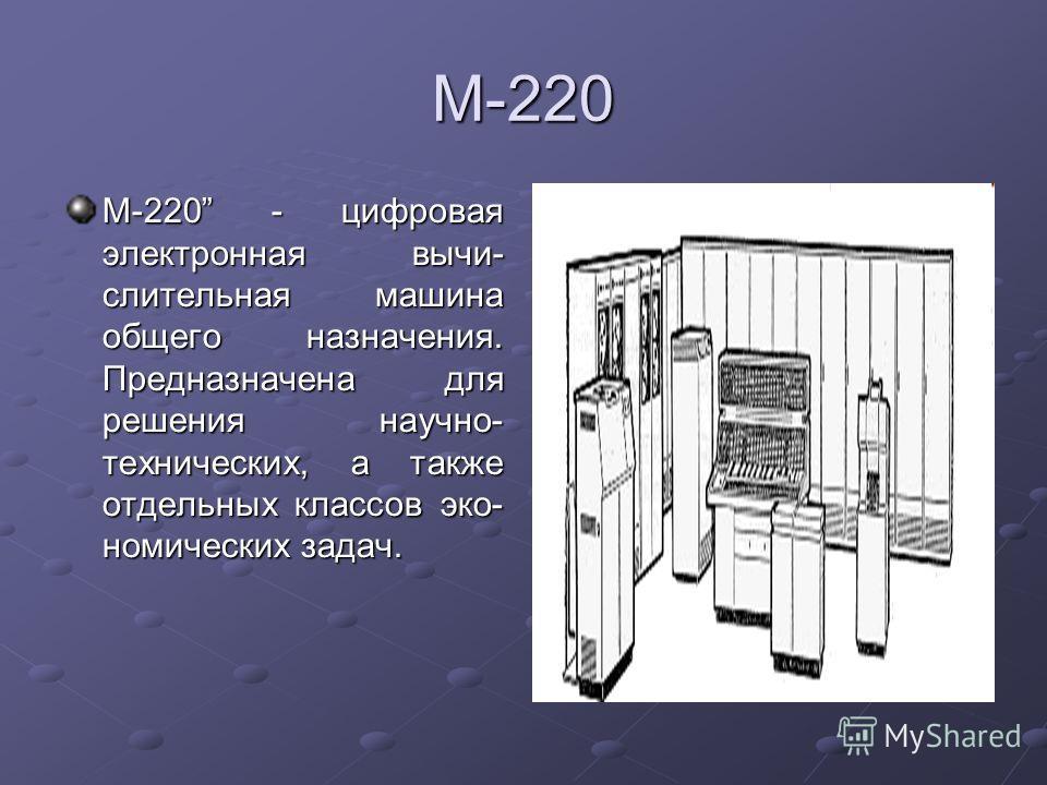 М-220 М-220 - цифровая электронная вычислительная машина общего назначения. Предназначена для решения научно- технических, а также отдельных классов экономических задач.