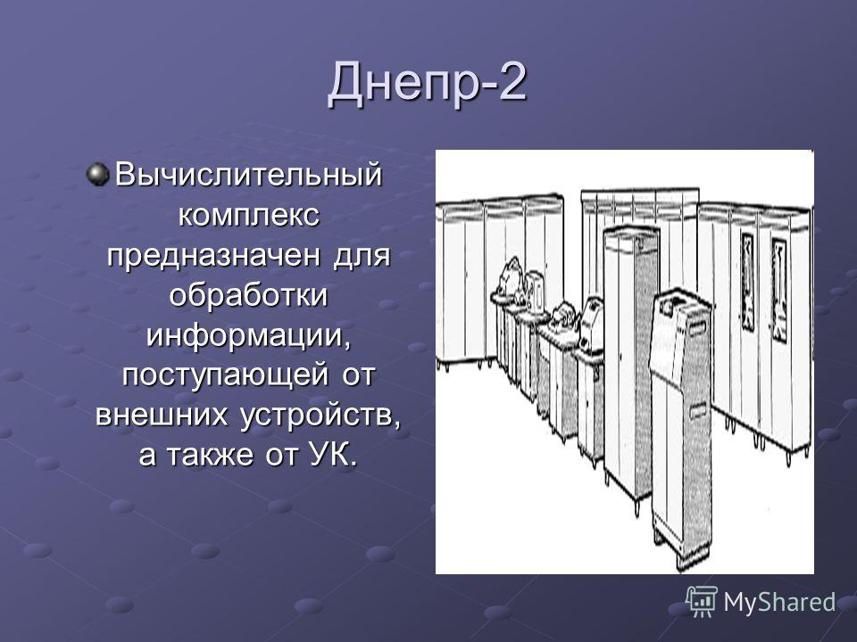 Днепр-2 Вычислительный комплекс предназначен для обработки информации, поступающей от внешних устройств, а также от УК.