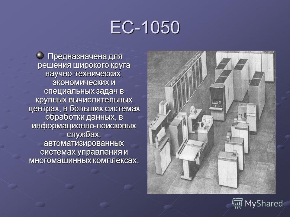 ЕС-1050 Предназначена для решения широкого круга научно-технических, экономических и специальных задач в крупных вычислительных центрах, в больших системах обработки данных, в информационно-поисковых службах, автоматизированных системах управления и
