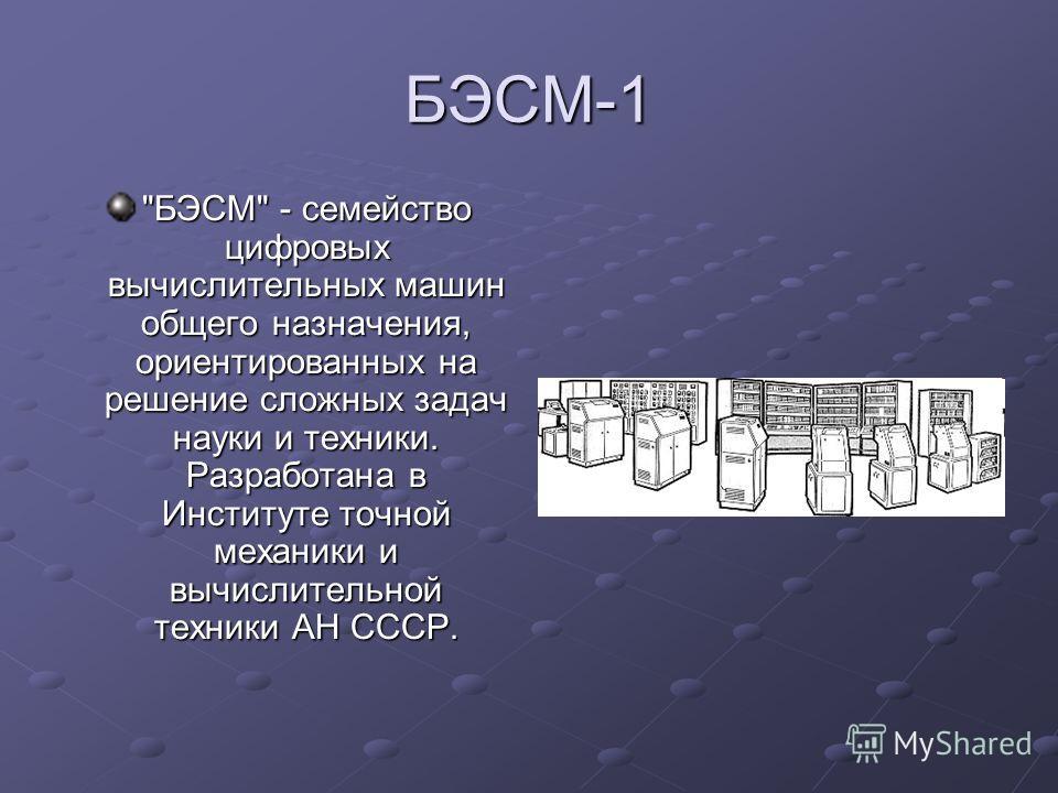 БЭСМ-1 БЭСМ - семейство цифровых вычислительных машин общего назначения, ориентированных на решение сложных задач науки и техники. Разработана в Институте точной механики и вычислительной техники АН СССР.