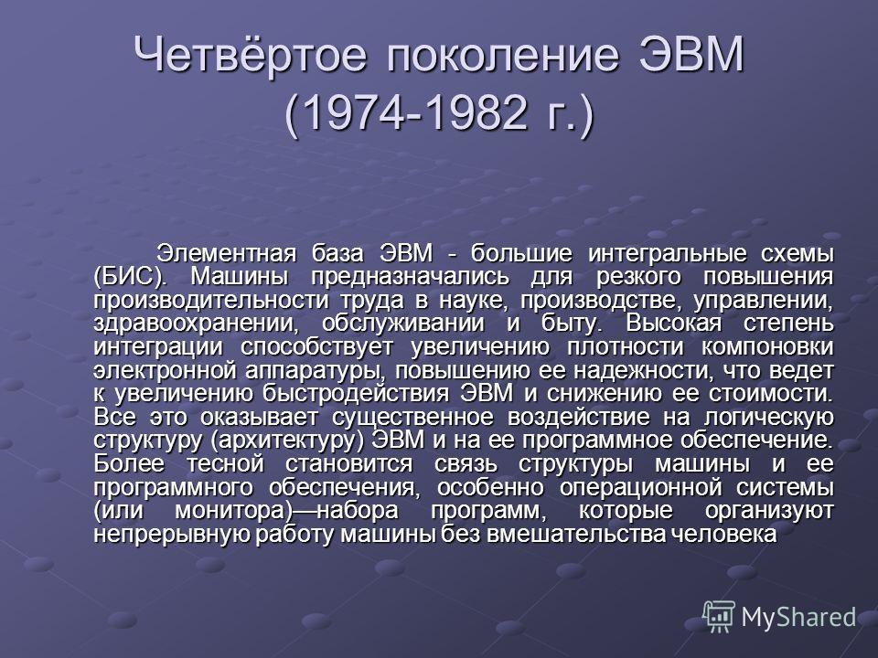 Четвёртое поколение ЭВМ (1974-1982 г.) Элементная база ЭВМ - большие интегральные схемы (БИС). Машины предназначались для резкого повышения производительности труда в науке, производстве, управлении, здравоохранении, обслуживании и быту. Высокая степ