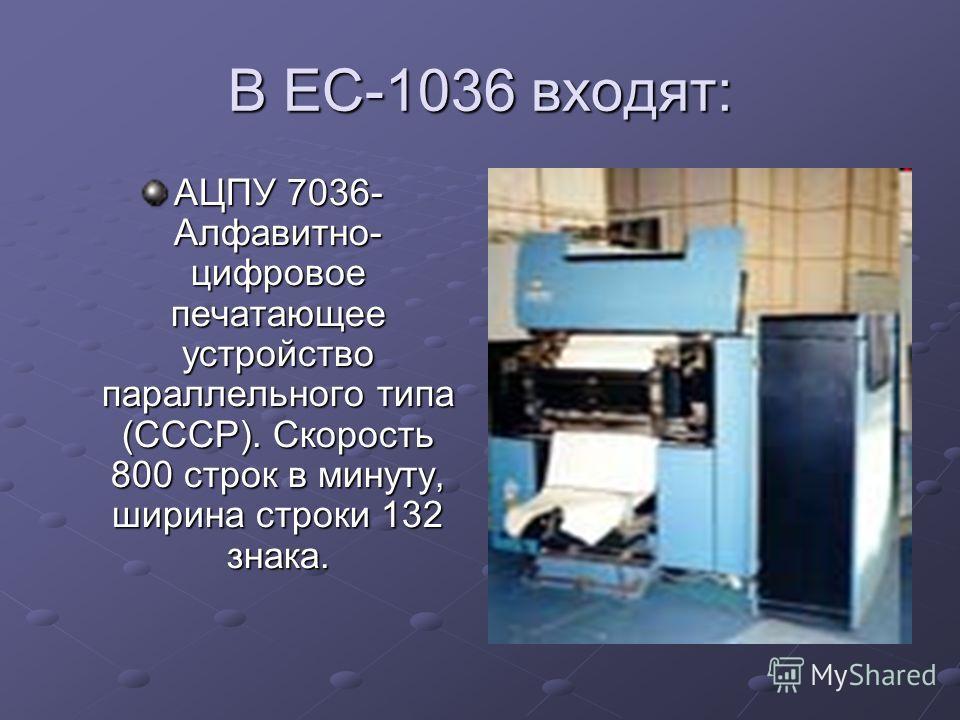 В ЕС-1036 входят: АЦПУ 7036- Алфавитно- цифровое печатающее устройство параллельного типа (СССР). Скорость 800 строк в минуту, ширина строки 132 знака.