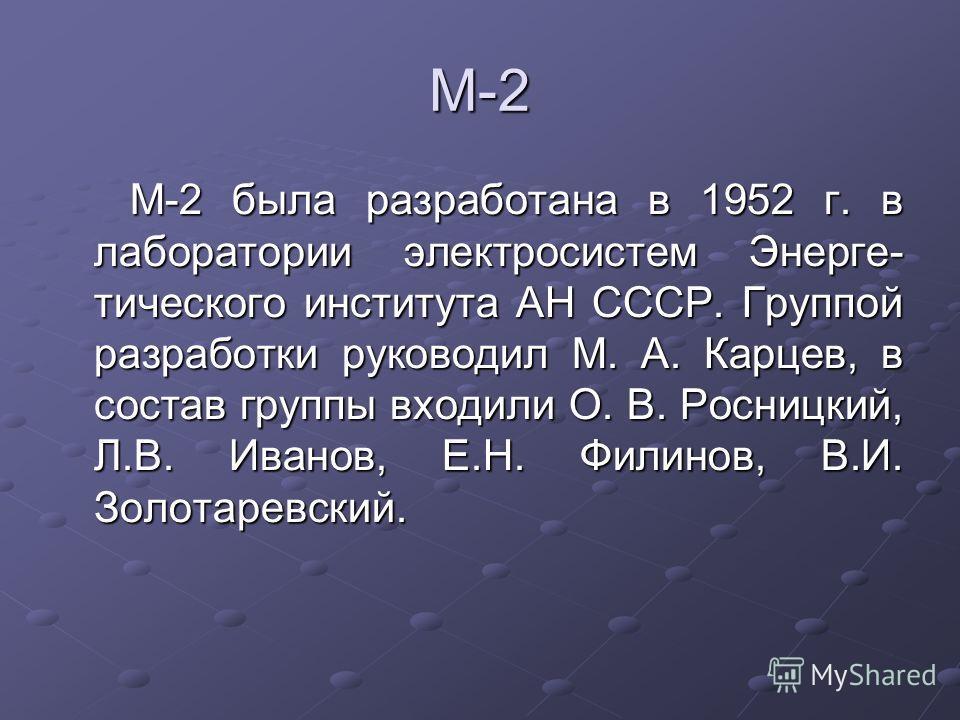 М-2 М-2 была разработана в 1952 г. в лаборатории электросистем Энерге- тического института АН СССР. Группой разработки руководил М. А. Карцев, в состав группы входили О. В. Росницкий, Л.В. Иванов, Е.Н. Филинов, В.И. Золотаревский.