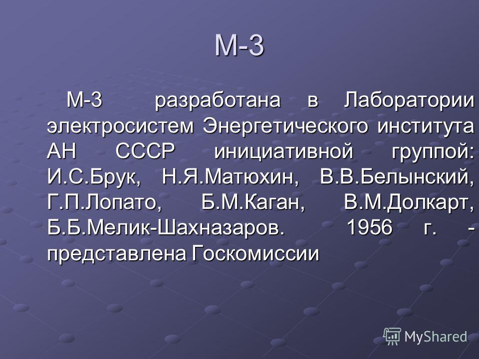 М-3 М-3 разработана в Лаборатории электросистем Энергетического института АН СССР инициативной группой: И.С.Брук, Н.Я.Матюхин, В.В.Белынский, Г.П.Лопато, Б.М.Каган, В.М.Долкарт, Б.Б.Мелик-Шахназаров. 1956 г. - представлена Госкомиссии