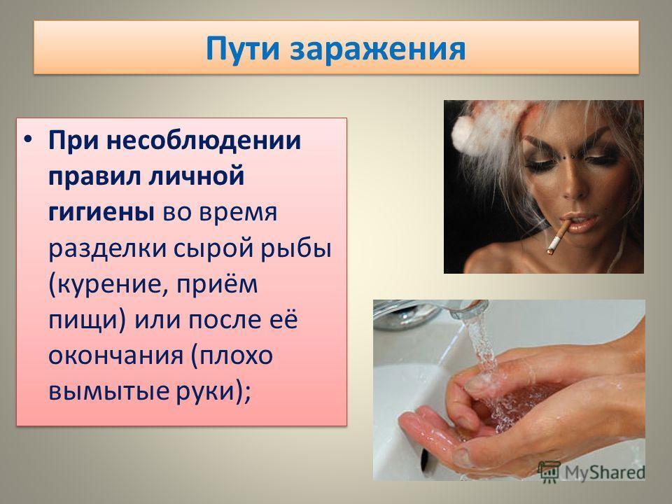 При несоблюдении правил личной гигиены во время разделки сырой рыбы (курение, приём пищи) или после её окончания (плохо вымытые руки);