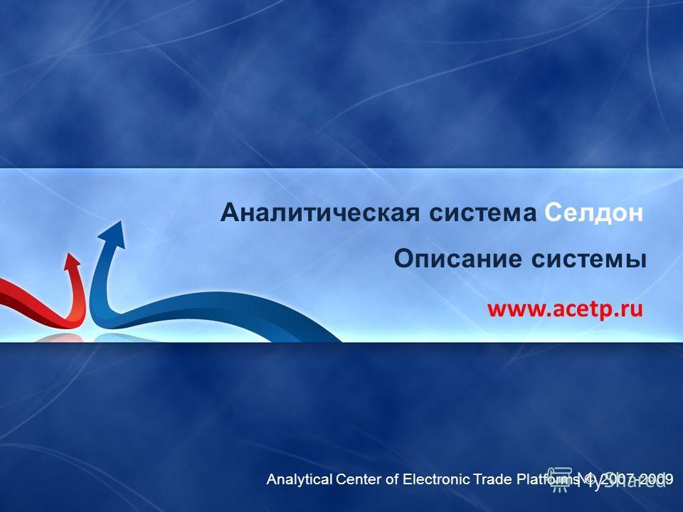 Analytical Center of Electronic Trade Platforms © 2007-2009 Аналитическая система Селдон www.acetp.ru Описание системы