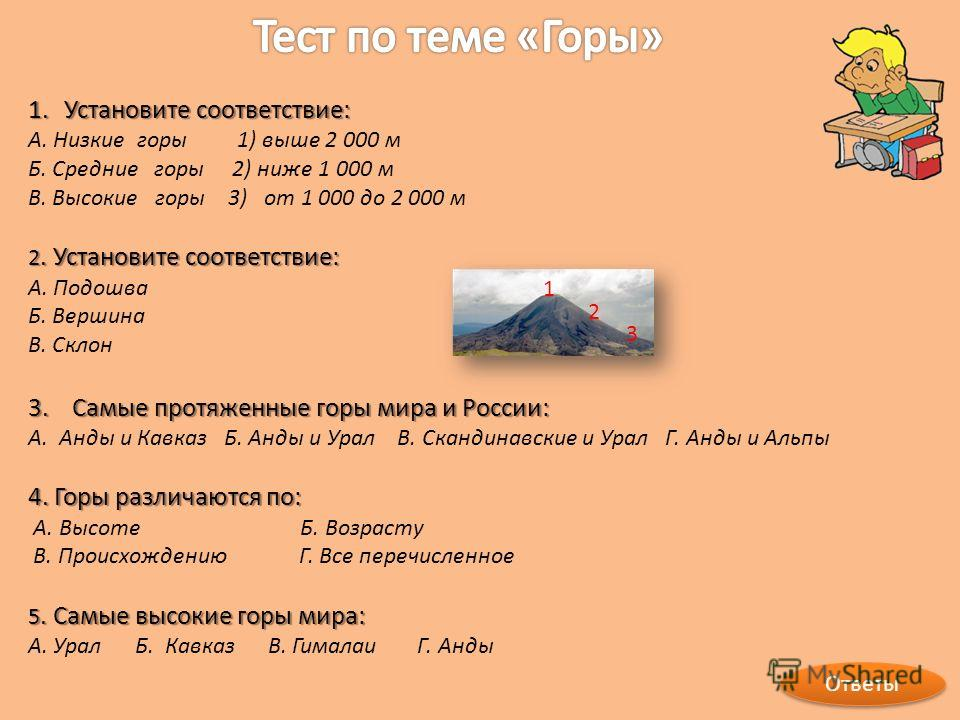 Ответы 1. Установите соответствие: А. Низкие горы 1) выше 2 000 м Б. Средние горы 2) ниже 1 000 м В. Высокие горы 3) от 1 000 до 2 000 м 2. Установите соответствие: А. Подошва Б. Вершина В. Склон 3. Самые протяженные горы мира и России: А. Анды и Кав