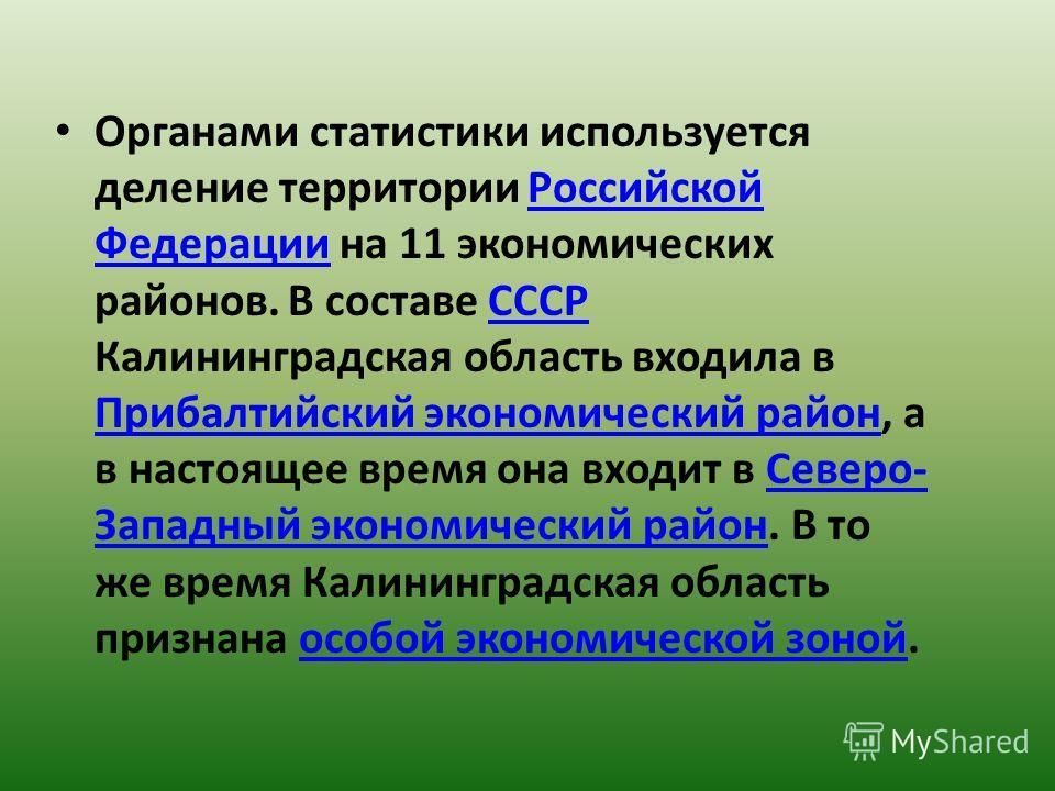 Органами статистики используется деление территории Российской Федерации на 11 экономических районов. В составе СССР Калининградская область входила в Прибалтийский экономический район, а в настоящее время она входит в Северо- Западный экономический