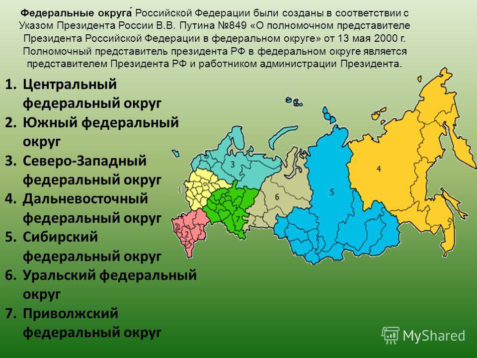Федеральные округа́ Российской Федерации были созданы в соответствии с Указом Президента России В.В. Путина 849 «О полномочном представителе Президента Российской Федерации в федеральном округе» от 13 мая 2000 г. Полномочный представитель президента