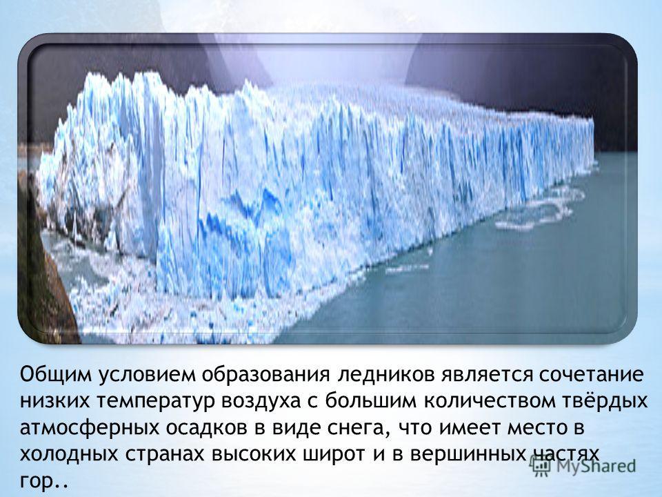 Общим условием образования ледников является сочетание низких температур воздуха с большим количеством твёрдых атмосферных осадков в виде снега, что имеет место в холодных странах высоких широт и в вершинных частях гор..