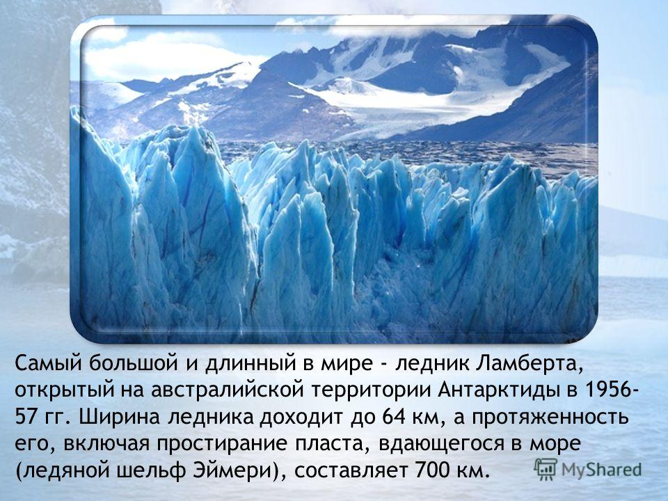 Самый большой и длинный в мире - ледник Ламберта, открытый на австралийской территории Антарктиды в 1956- 57 гг. Ширина ледника доходит до 64 км, а протяженность его, включая простирание пласта, вдающегося в море (ледяной шельф Эймери), составляет 70