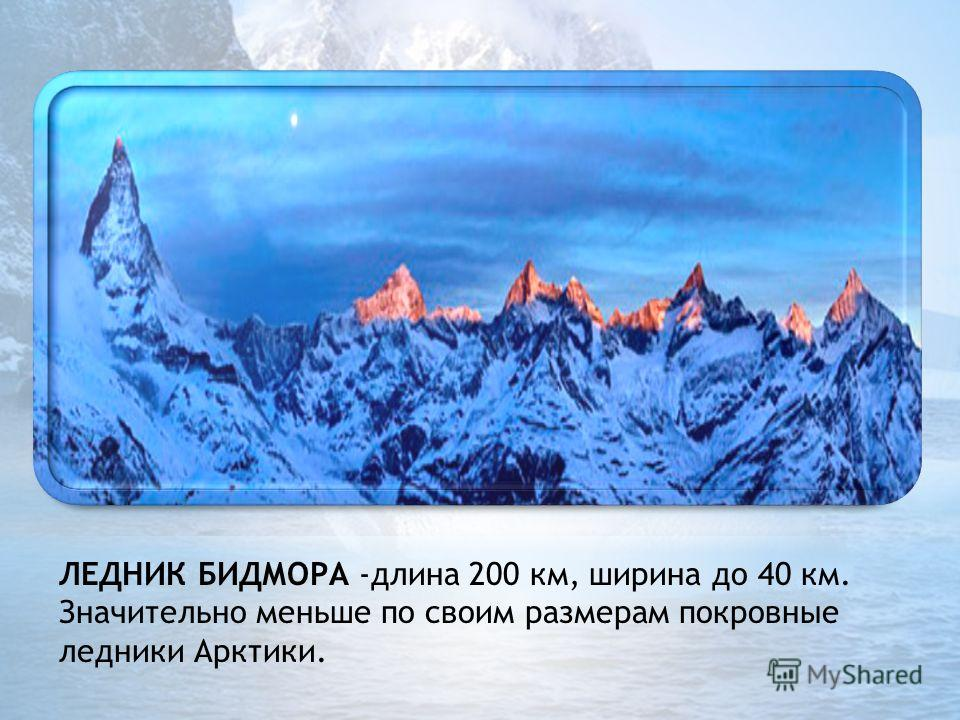 . ЛЕДНИК БИДМОРА -длина 200 км, ширина до 40 км. Значительно меньше по своим размерам покровные ледники Арктики.