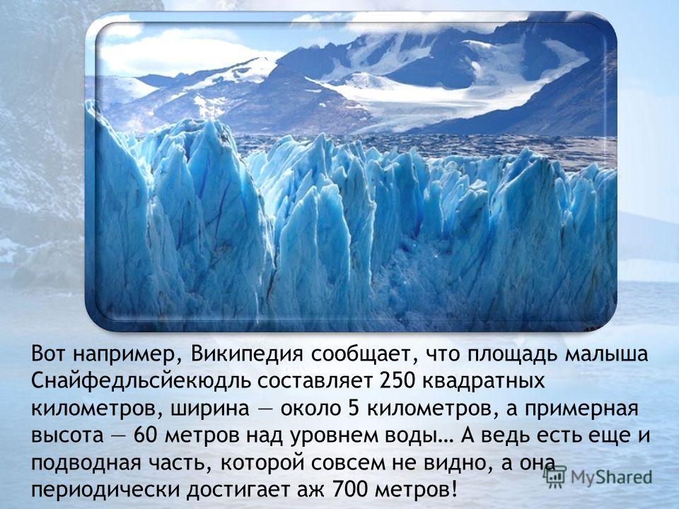Вот например, Википедия сообщает, что площадь малыша Снайфедльсйекюдль составляет 250 квадратных километров, ширина около 5 километров, а примерная высота 60 метров над уровнем воды… А ведь есть еще и подводная часть, которой совсем не видно, а она п