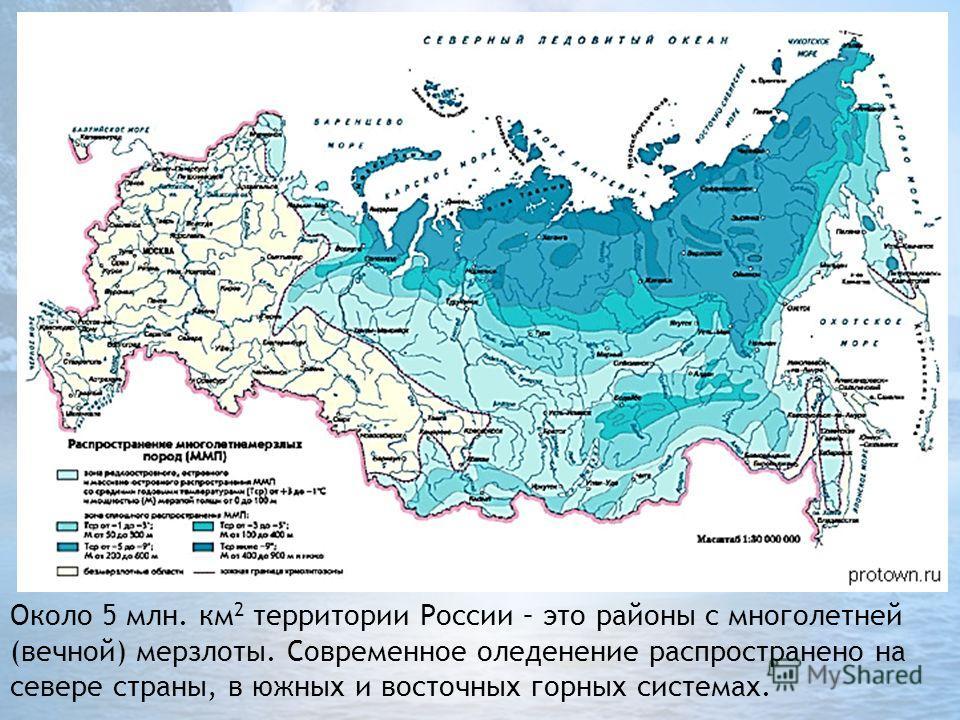 Около 5 млн. км 2 территории России – это районы с многолетней (вечной) мерзлоты. Современное оледенение распространено на севере страны, в южных и восточных горных системах.