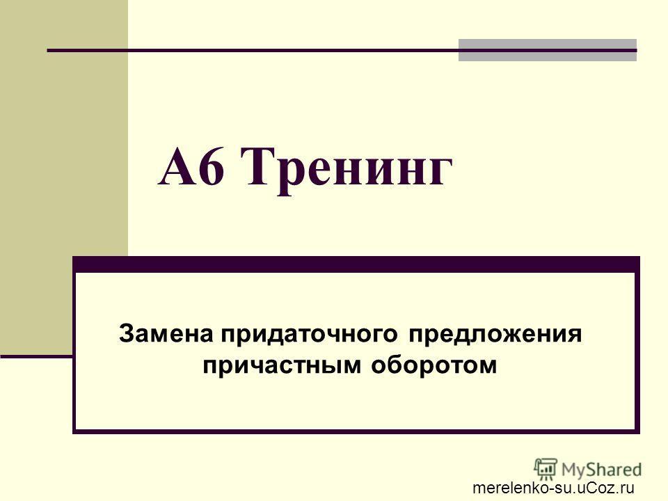 А6 Тренинг Замена придаточного предложения причастным оборотом merelenko-su.uCoz.ru