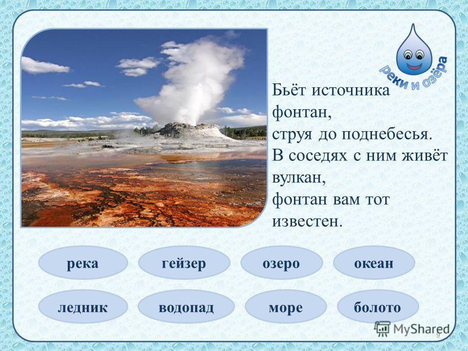 Бьёт источника фонтан, струя до поднебесья. В соседях с ним живёт вулкан, фонтан вам тот известен. река ледник гейзер водопад озеро море океан болото 9
